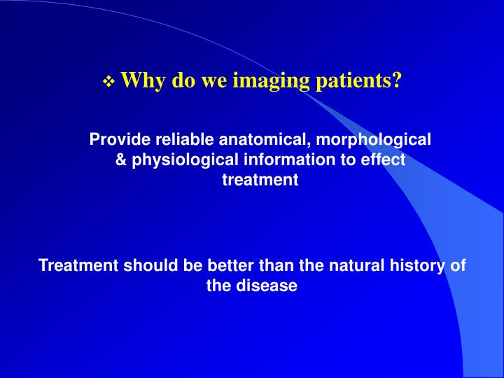 Why do we imaging patients?