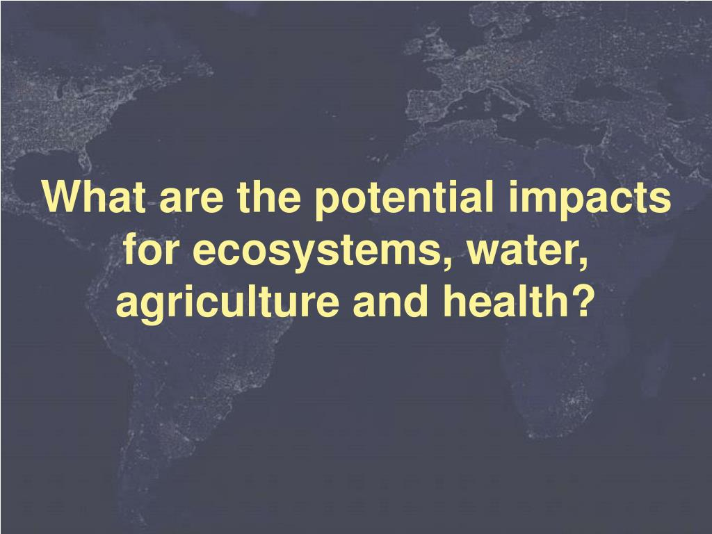 What are the potential impacts for ecosystems, water, agriculture and health?