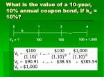 what is the value of a 10 year 10 annual coupon bond if k d 10