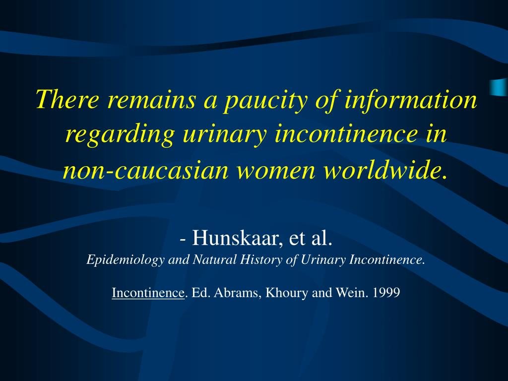 There remains a paucity of information regarding urinary incontinence in     non-caucasian women worldwide.