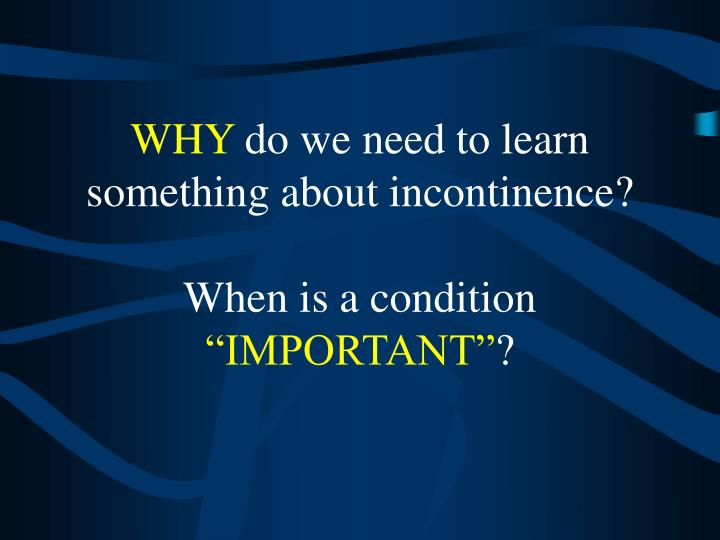 Why do we need to learn something about incontinence when is a condition important