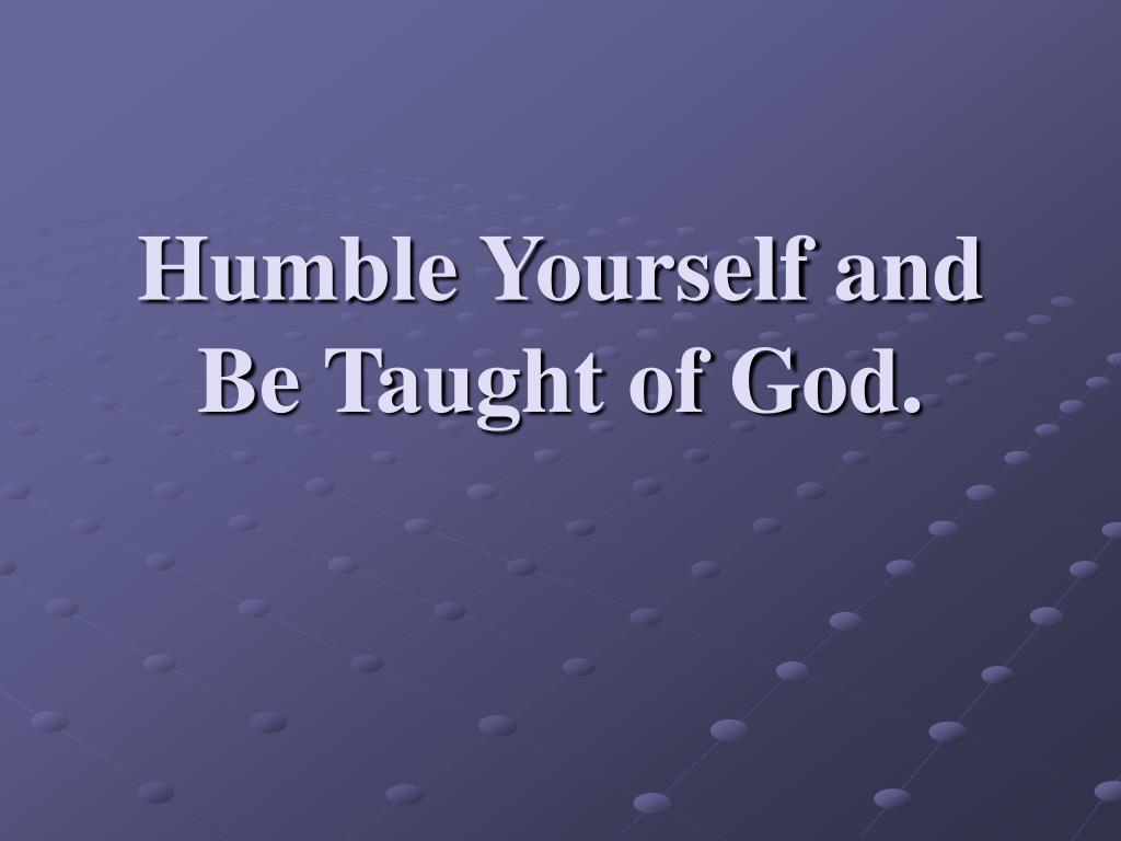 Humble Yourself and Be Taught of God.