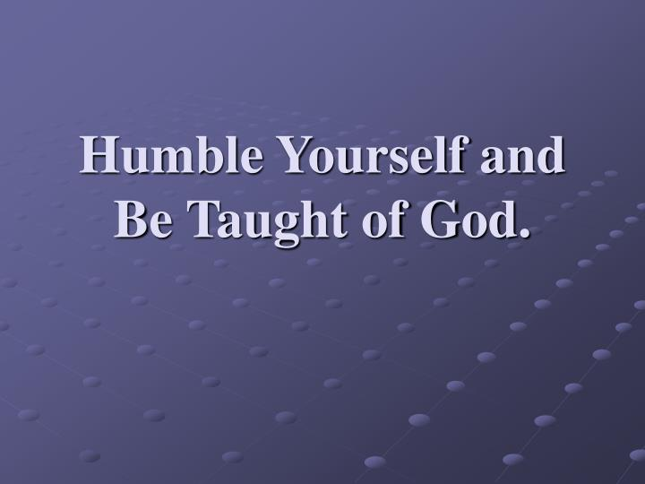 Humble yourself and be taught of god