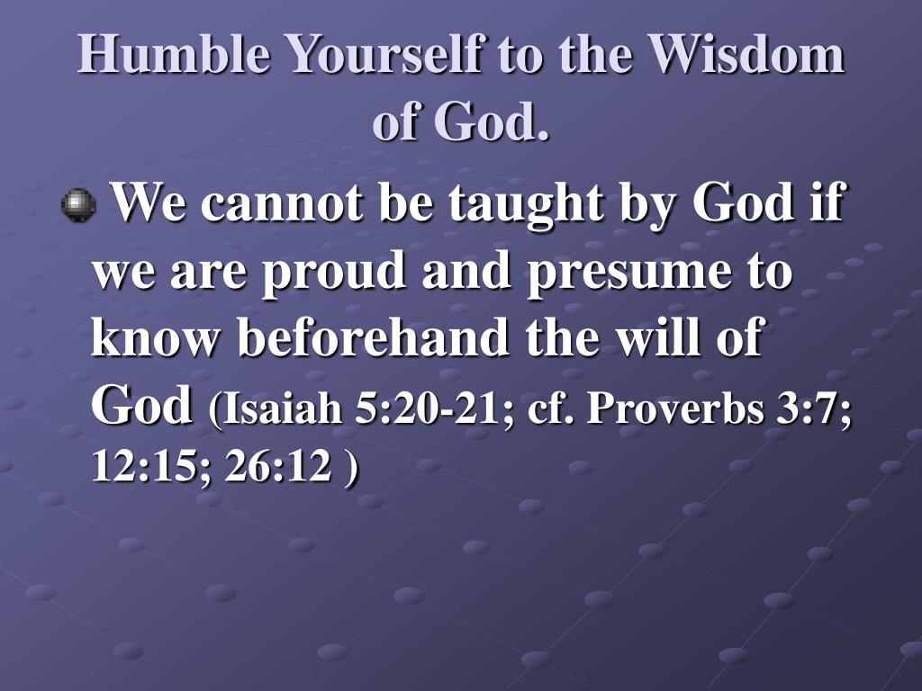 Humble Yourself to the Wisdom of God.
