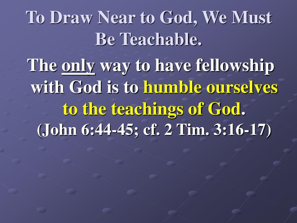 To Draw Near to God, We Must Be Teachable.