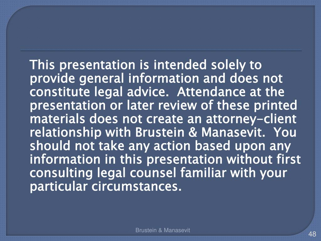 This presentation is intended solely to provide general information and does not constitute legal advice.  Attendance at the presentation or later review of these printed materials does not create an attorney-client relationship with Brustein & Manasevit.  You should not take any action based upon any information in this presentation without first consulting legal counsel familiar with your particular circumstances.