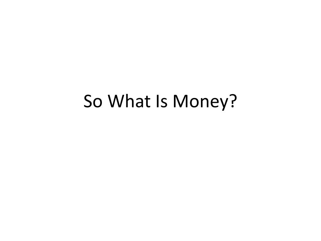 So What Is Money?