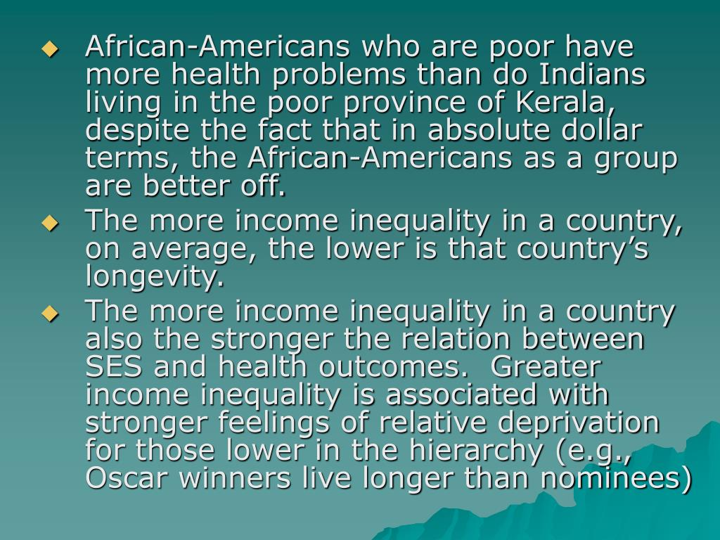 African-Americans who are poor have more health problems than do Indians living in the poor province of Kerala, despite the fact that in absolute dollar terms, the African-Americans as a group are better off.