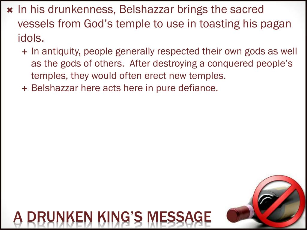 In his drunkenness, Belshazzar brings the sacred vessels from God's temple to use in toasting his pagan idols.