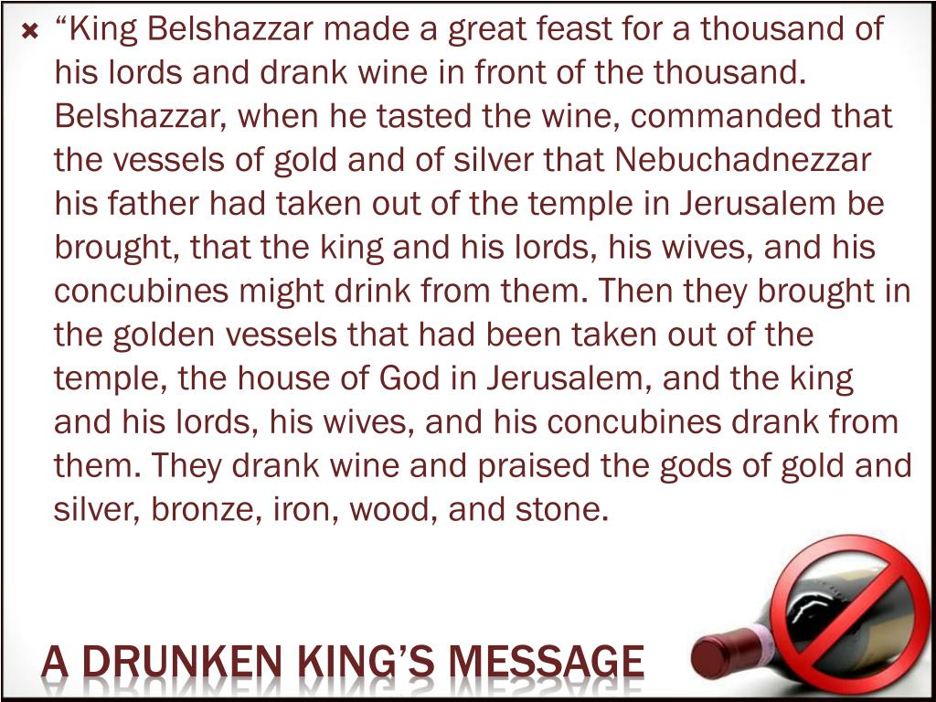 """King Belshazzar made a great feast for a thousand of his lords and drank wine in front of the thousand. Belshazzar, when he tasted the wine, commanded that the vessels of gold and of silver that Nebuchadnezzar his father had taken out of the temple in Jerusalem be brought, that the king and his lords, his wives, and his concubines might drink from them. Then they brought in the golden vessels that had been taken out of the temple, the house of God in Jerusalem, and the king and his lords, his wives, and his concubines drank from them. They drank wine and praised the gods of gold and silver, bronze, iron, wood, and stone."