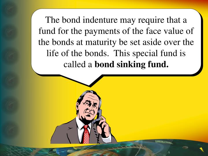 The bond indenture may require that a fund for the payments of the face value of the bonds at maturity be set aside over the life of the bonds.  This special fund is called a