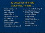 30 asked for info help outcomes to date