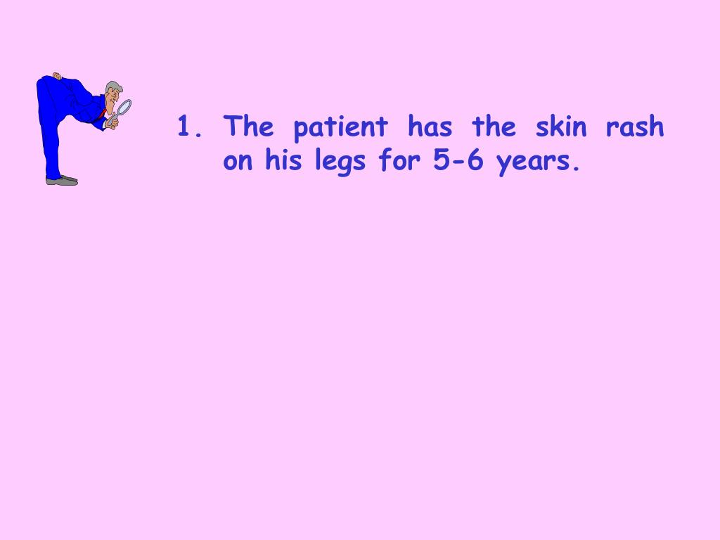 1.	The patient has the skin rash 	on his legs for 5-6 years.