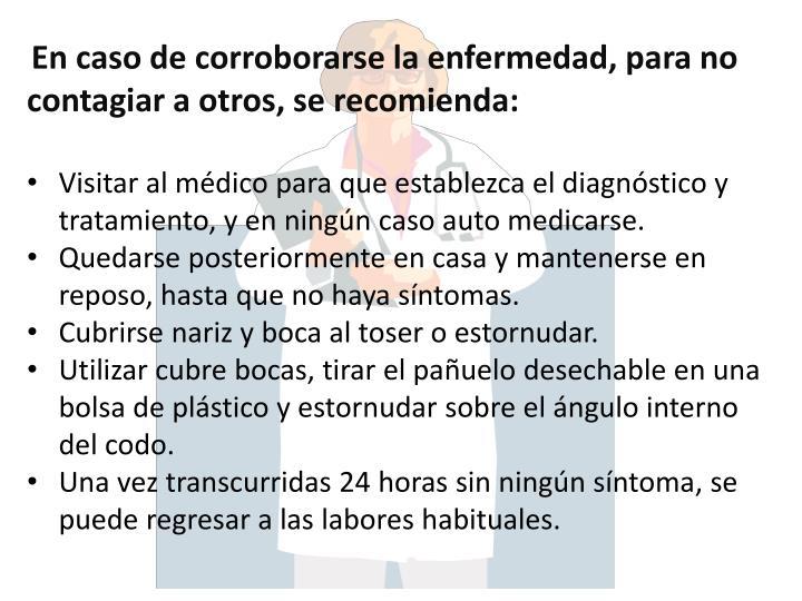 En caso de corroborarse la enfermedad, para no contagiar a otros, se recomienda: