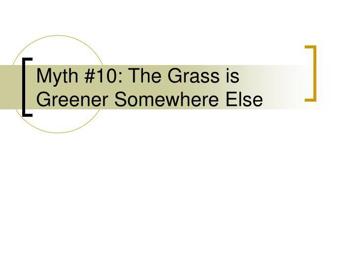 Myth 10 the grass is greener somewhere else