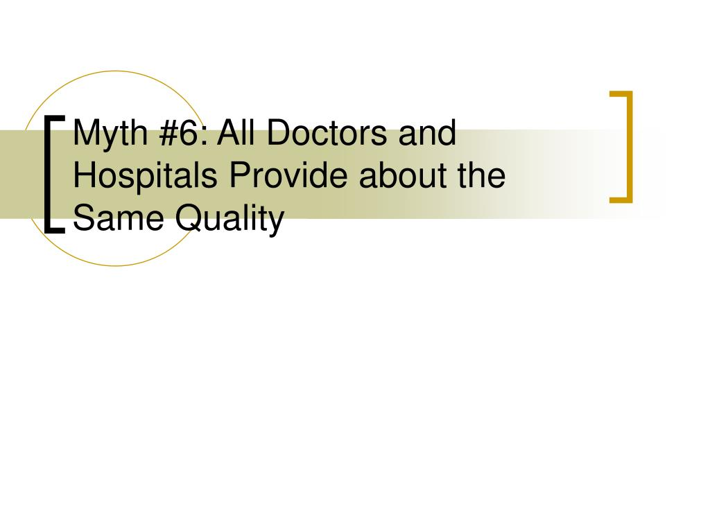 Myth #6: All Doctors and Hospitals Provide about the Same Quality