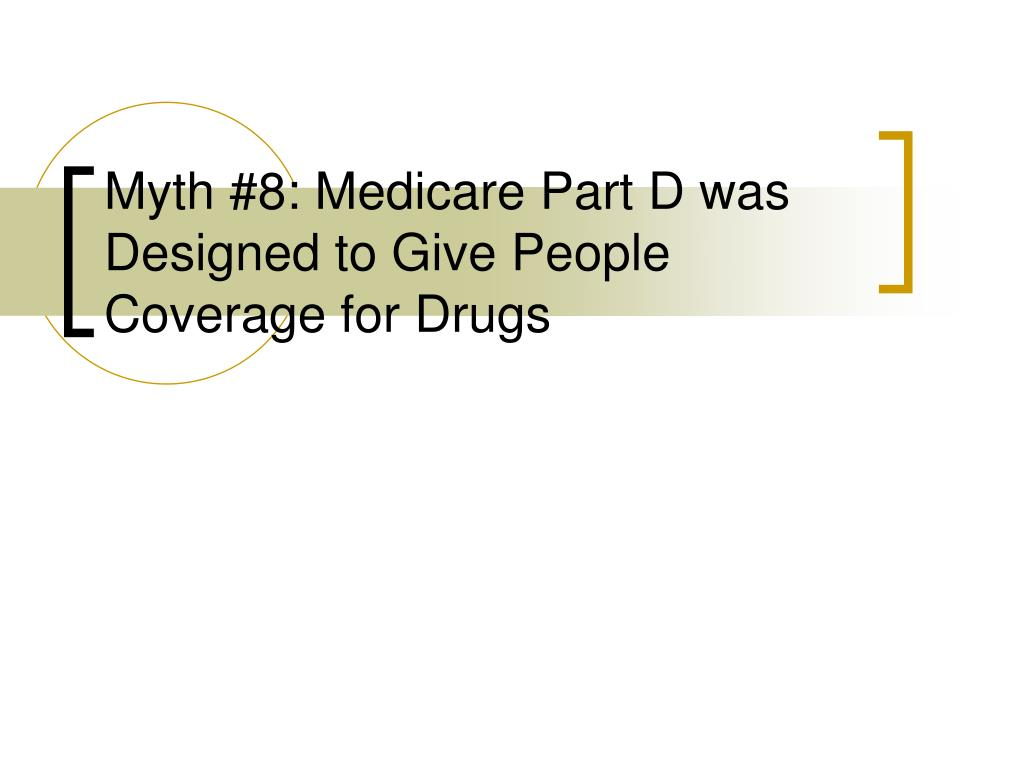 Myth #8: Medicare Part D was Designed to Give People Coverage for Drugs
