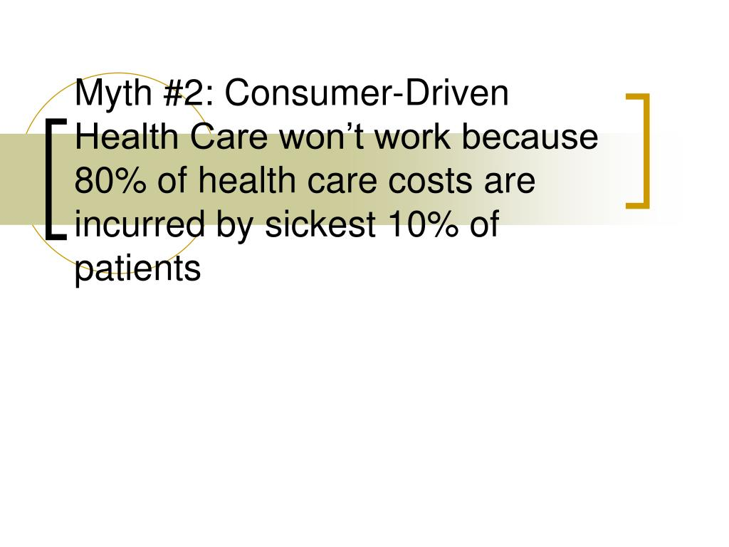 Myth #2: Consumer-Driven Health Care won't work because 80% of health care costs are incurred by sickest 10% of patients
