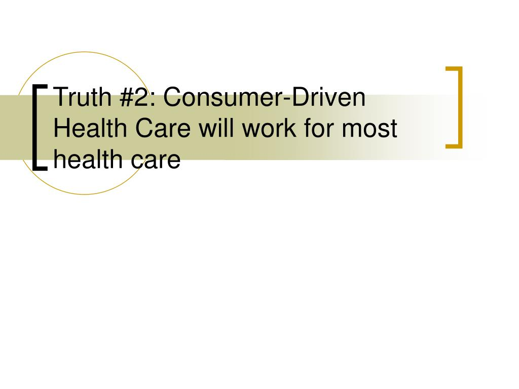 Truth #2: Consumer-Driven Health Care will work for most health care