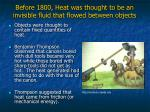 before 1800 heat was thought to be an invisible fluid that flowed between objects