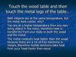 touch the wood table and then touch the metal legs of the table