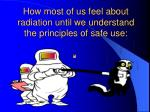 how most of us feel about radiation until we understand the principles of safe use