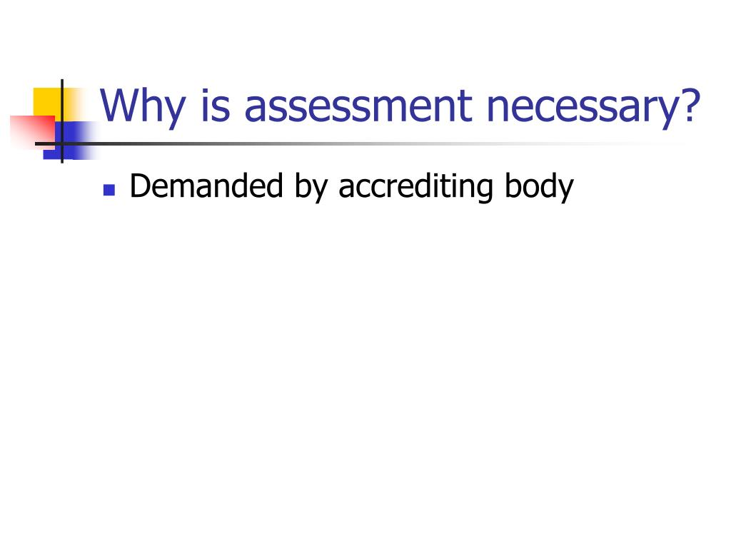 Why is assessment necessary?