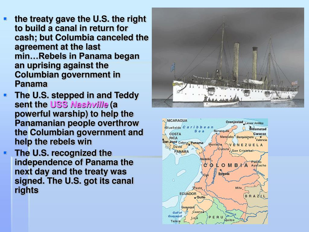 the treaty gave the U.S. the right to build a canal in return for cash; but Columbia canceled the agreement at the last min…Rebels in Panama began an uprising against the Columbian government in Panama