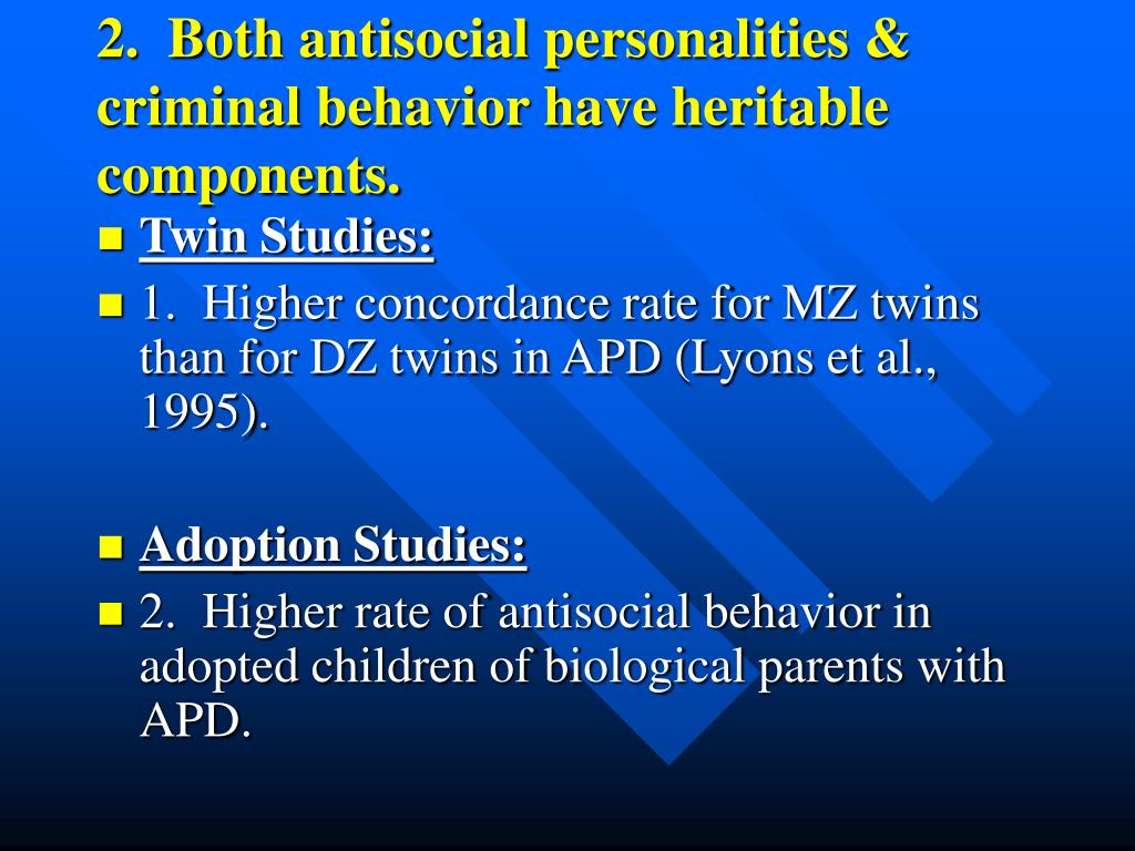 2.  Both antisocial personalities &  criminal behavior have heritable components.