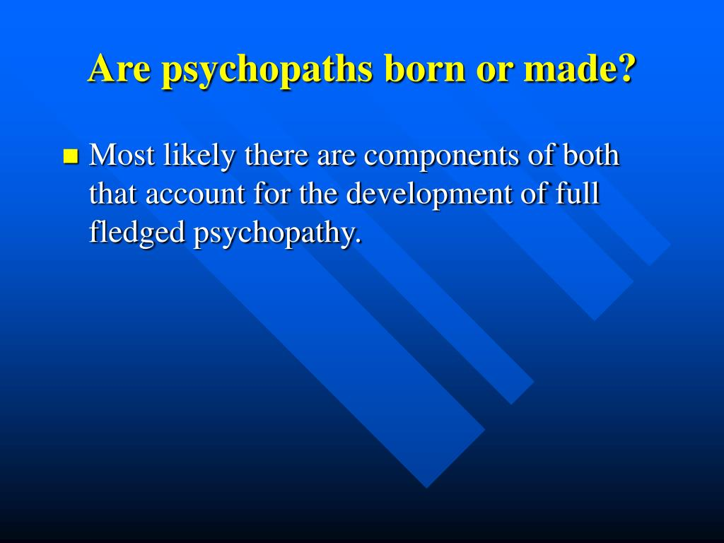 Are psychopaths born or made?
