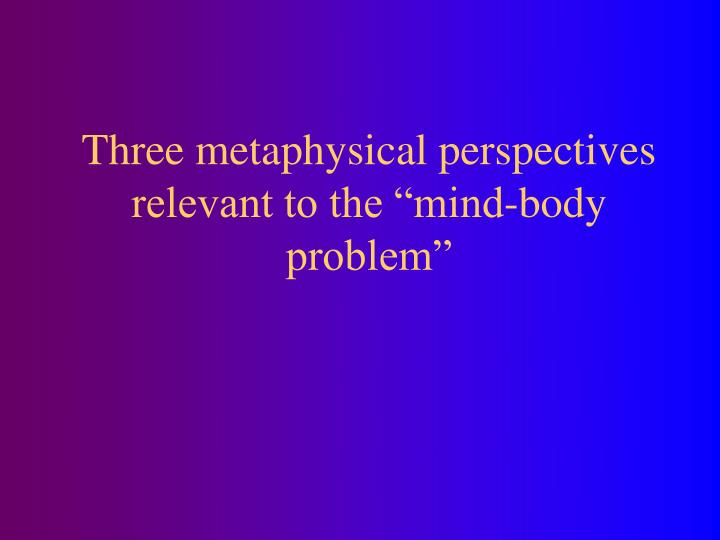 "Three metaphysical perspectives relevant to the ""mind-body problem"""