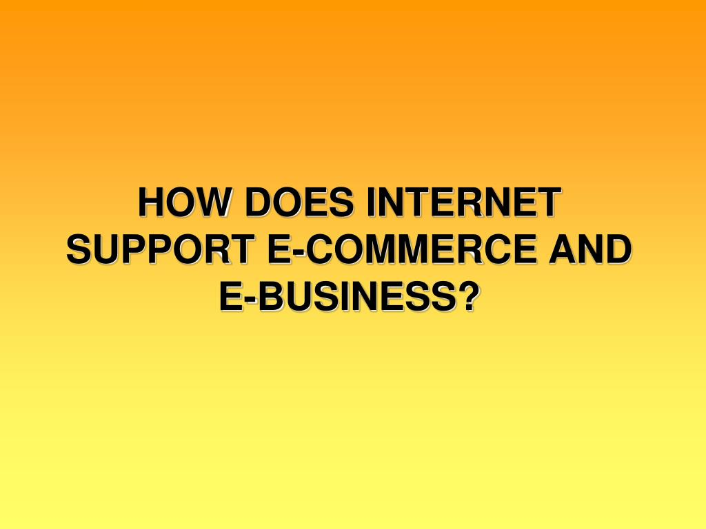 HOW DOES INTERNET SUPPORT E-COMMERCE AND E-BUSINESS?