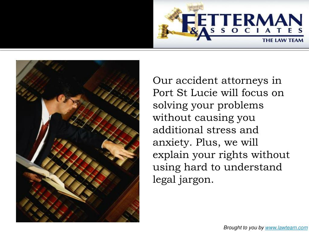 Our accident attorneys in Port St Lucie will focus on solving your problems without causing you additional stress and anxiety. Plus, we will explain your rights without using hard to understand legal jargon.