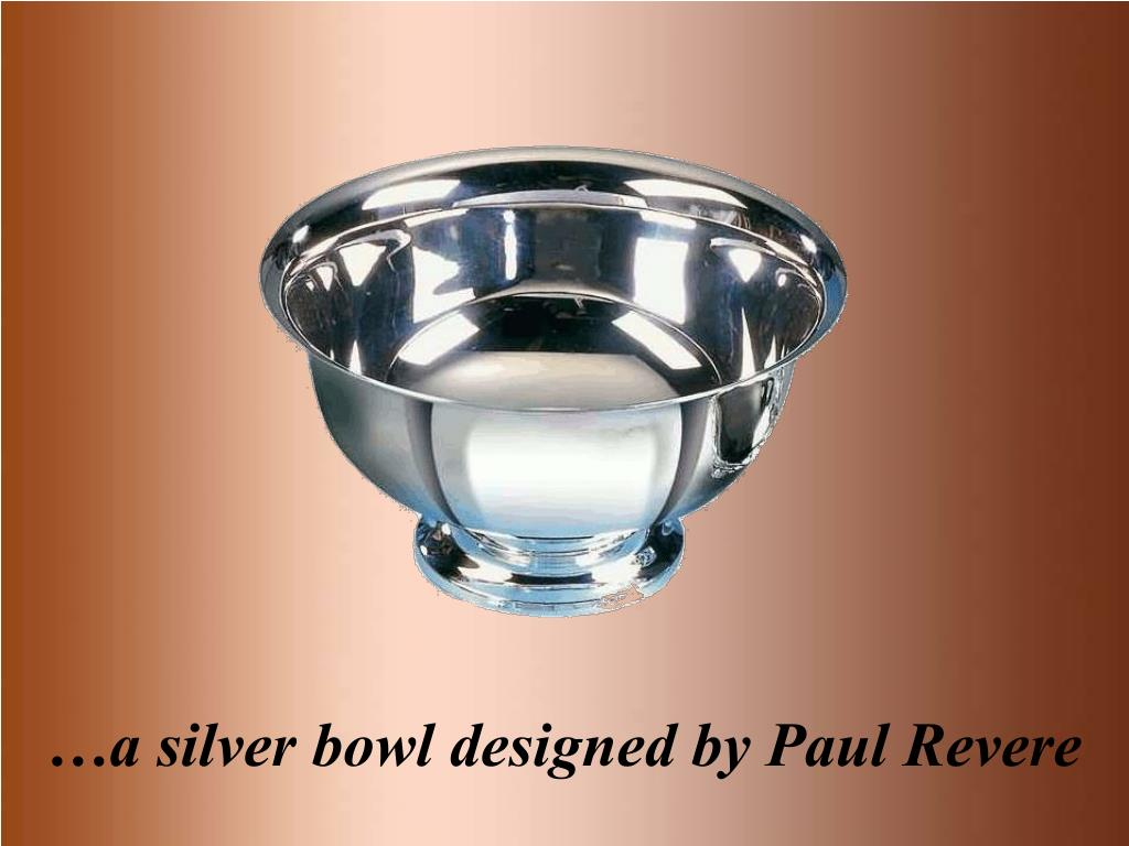 …a silver bowl designed by Paul Revere