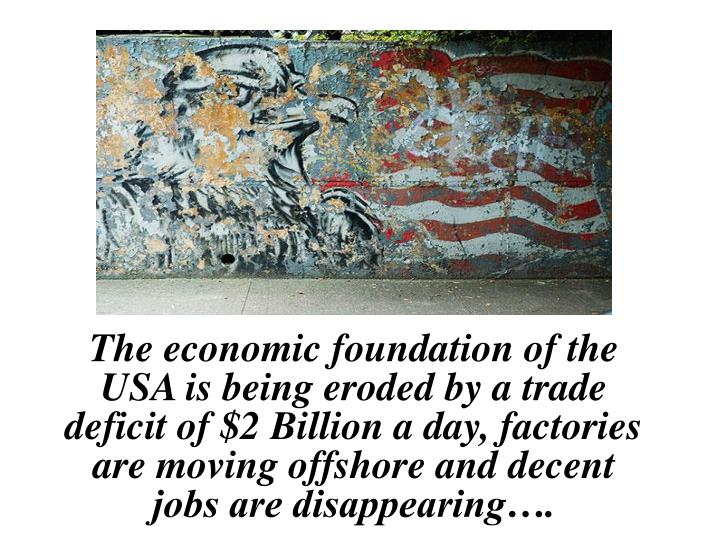 The economic foundation of the USA is being eroded by a trade deficit of $2 Billion a day, factories...