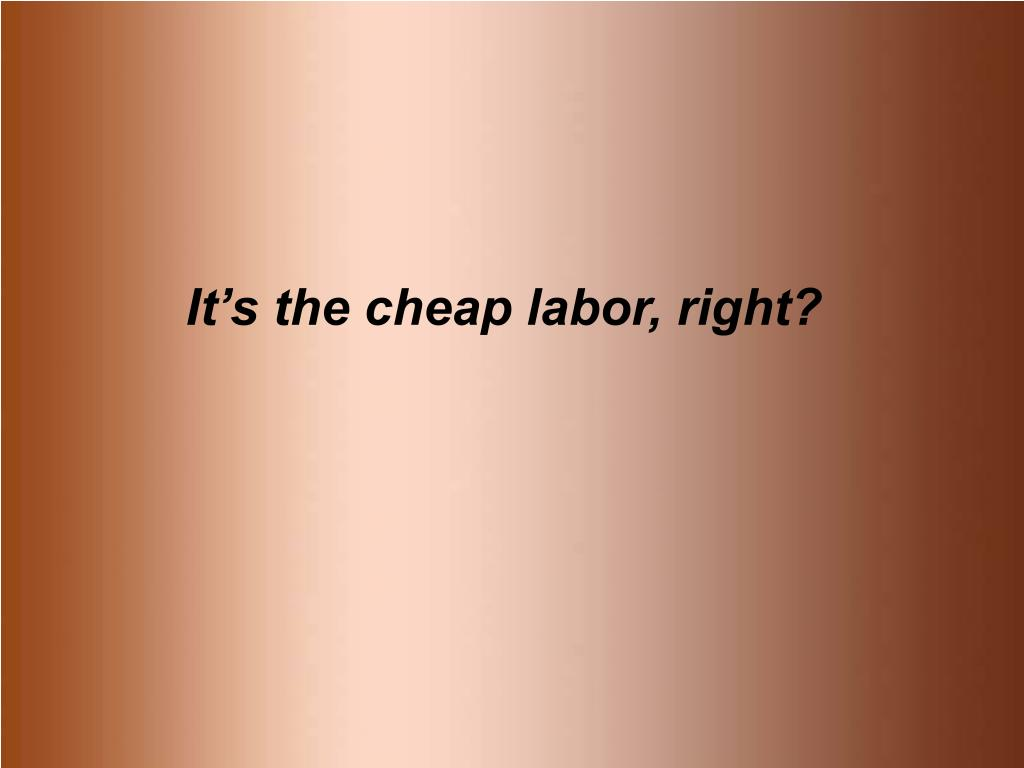 It's the cheap labor, right?