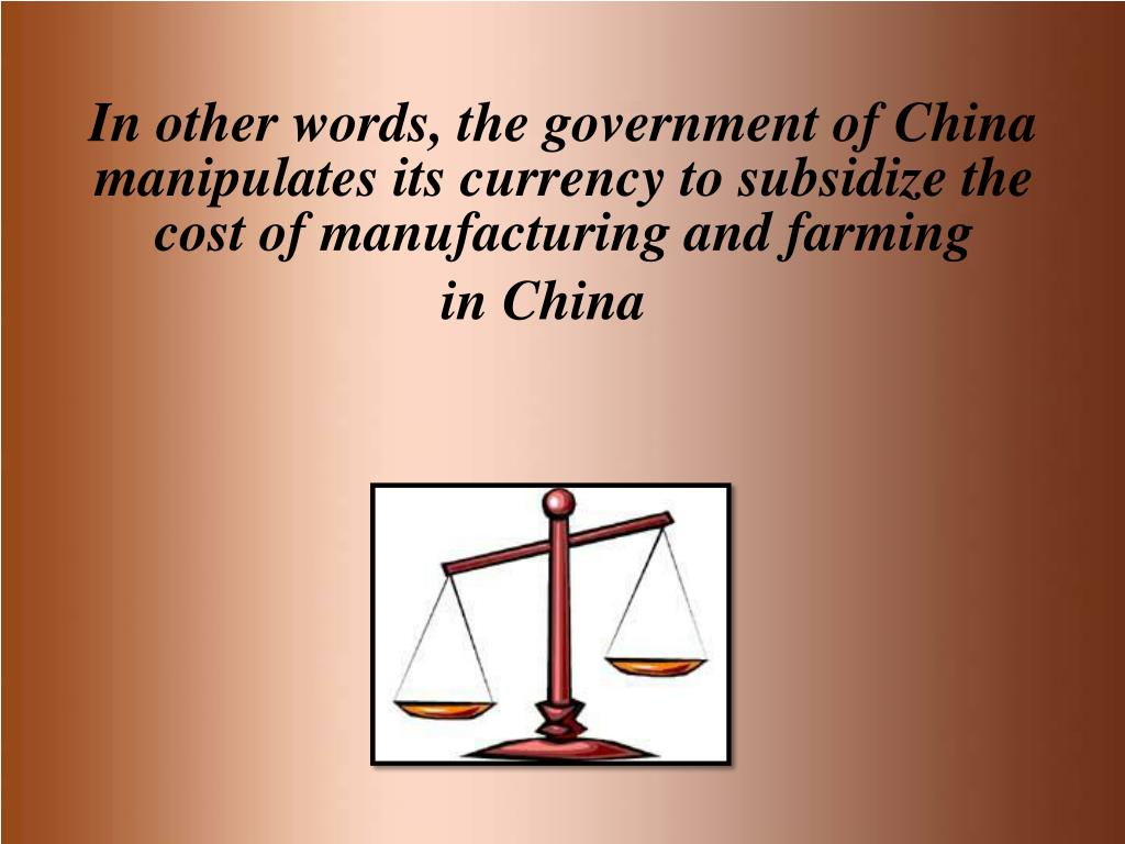 In other words, the government of China manipulates its currency to subsidize the cost of manufacturing and farming