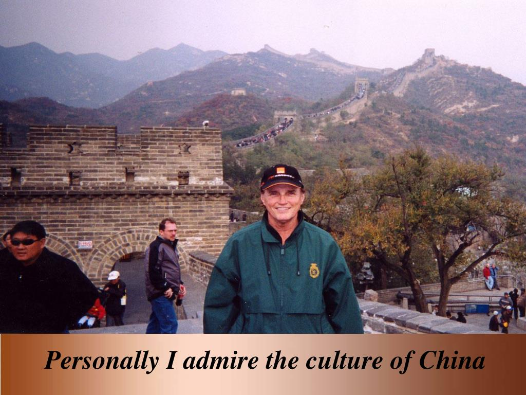 Personally I admire the culture of China