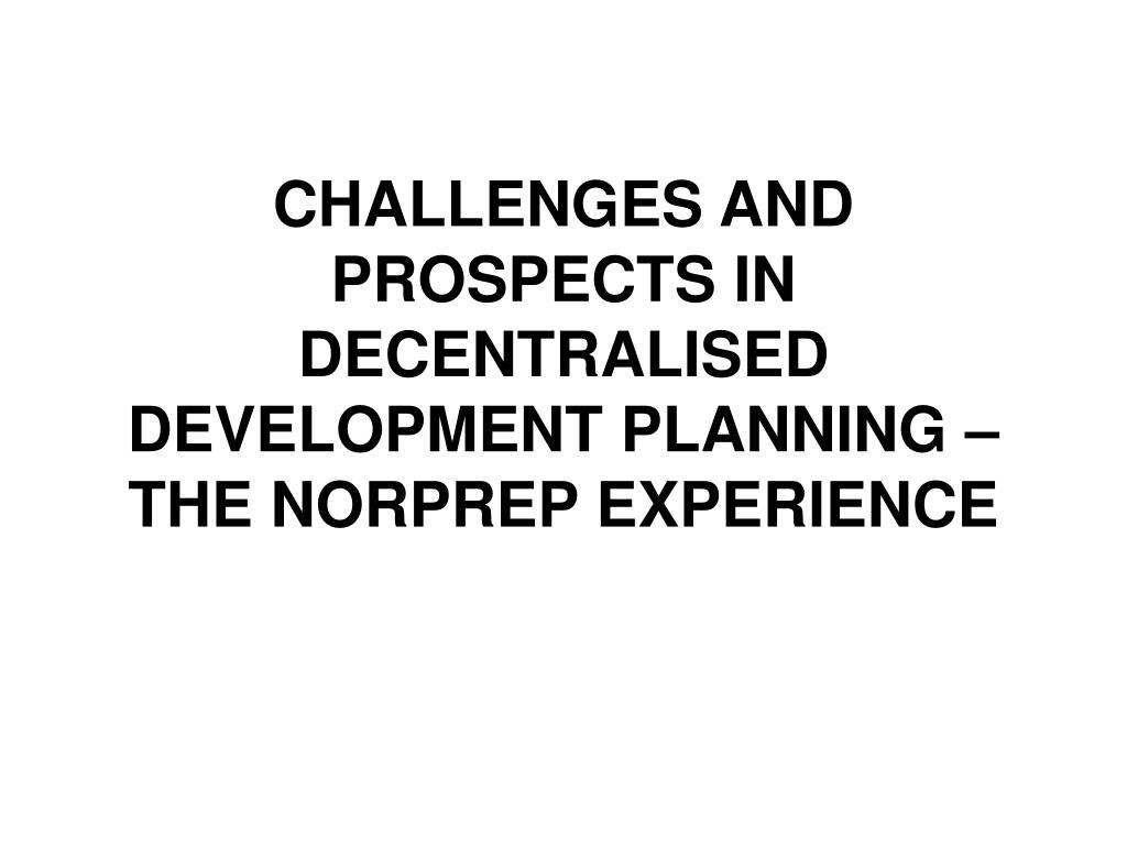 CHALLENGES AND PROSPECTS IN DECENTRALISED DEVELOPMENT PLANNING – THE NORPREP EXPERIENCE