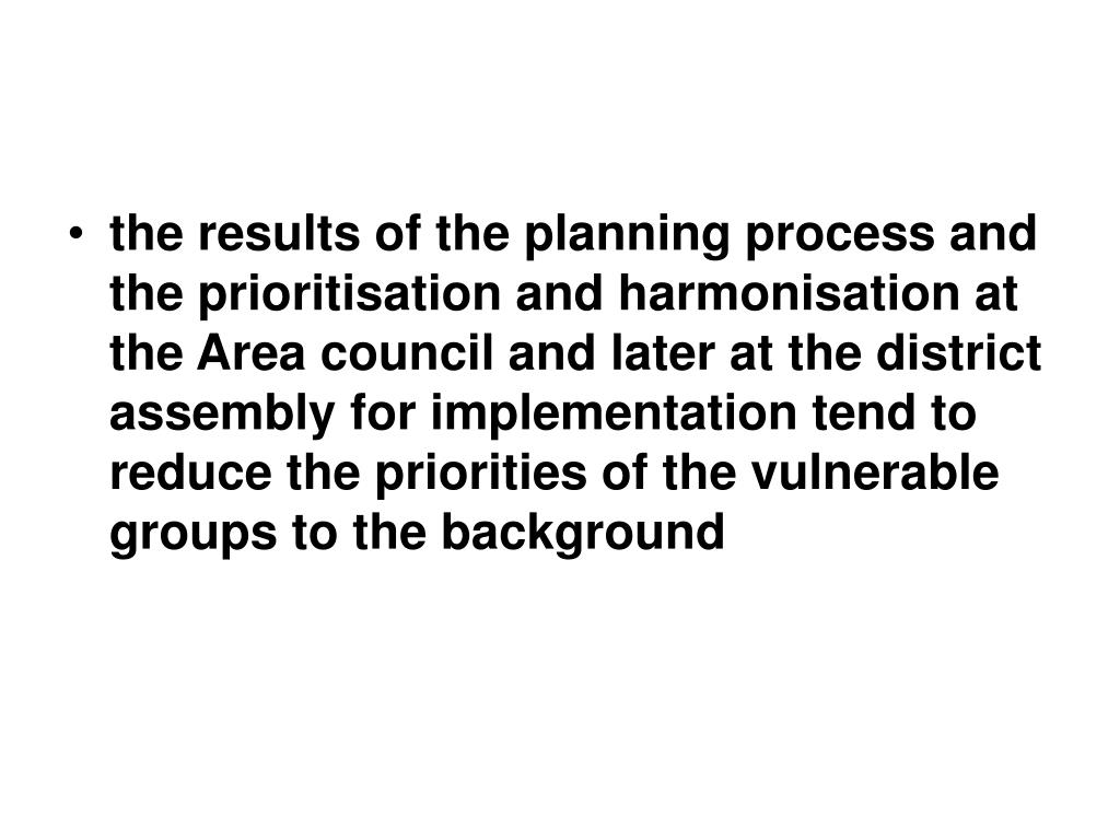 the results of the planning process and the prioritisation and harmonisation at the Area council and later at the district assembly for implementation tend to reduce the priorities of the vulnerable groups to the background