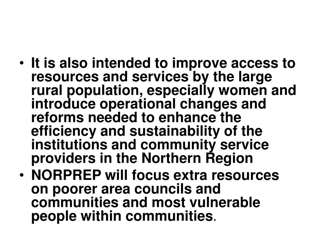 It is also intended to improve access to resources and services by the large rural population, especially women and introduce operational changes and reforms needed to enhance the efficiency and sustainability of the institutions and community service providers in the Northern Region
