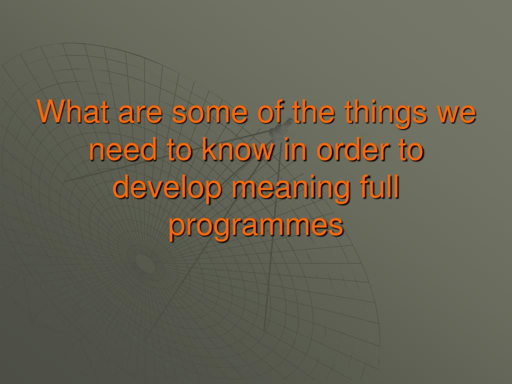What are some of the things we need to know in order to develop meaning full programmes