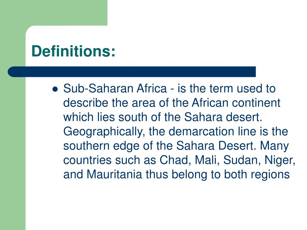 Sub-Saharan Africa - is the term used to describe the area of the African continent which lies south of the Sahara desert. Geographically, the demarcation line is the southern edge of the Sahara Desert. Many countries such as Chad, Mali, Sudan, Niger, and Mauritania thus belong to both regions
