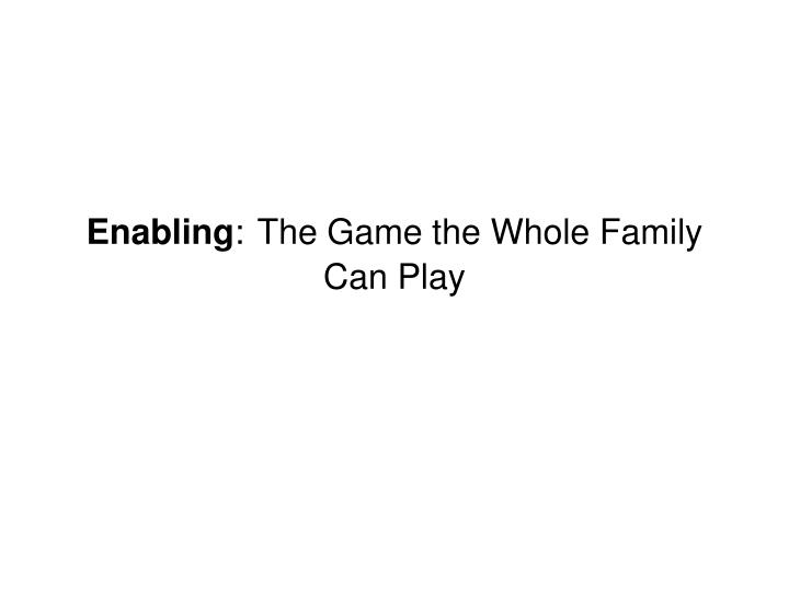 Enabling the game the whole family can play