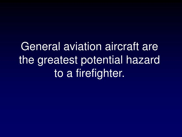 General aviation aircraft are the greatest potential hazard to a firefighter