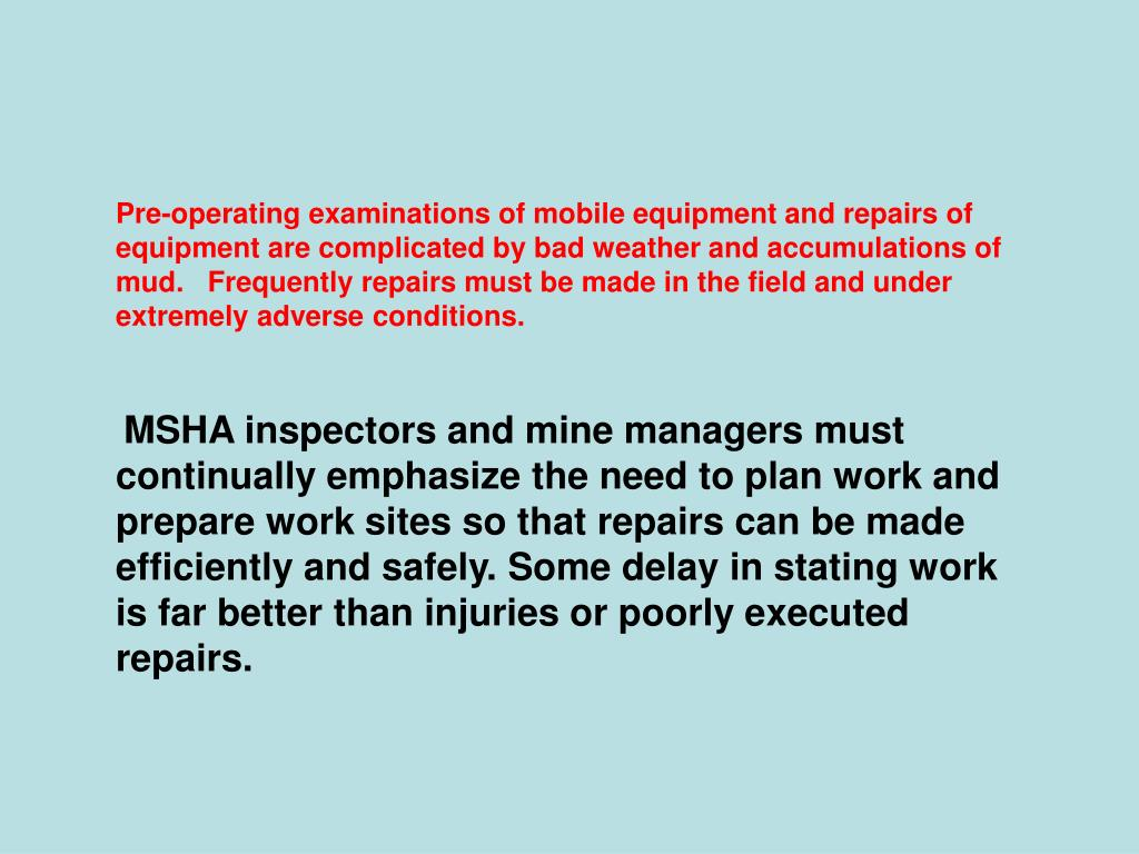 Pre-operating examinations of mobile equipment and repairs of equipment are complicated by bad weather and accumulations of mud.   Frequently repairs must be made in the field and under extremely adverse conditions.