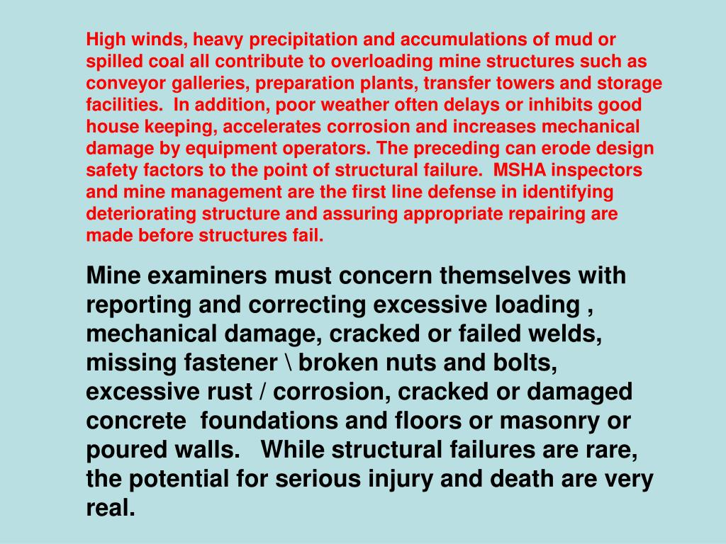 High winds, heavy precipitation and accumulations of mud or spilled coal all contribute to overloading mine structures such as conveyor galleries, preparation plants, transfer towers and storage facilities.  In addition, poor weather often delays or inhibits good house keeping, accelerates corrosion and increases mechanical damage by equipment operators. The preceding can erode design safety factors to the point of structural failure.  MSHA inspectors and mine management are the first line defense in identifying deteriorating structure and assuring appropriate repairing are made before structures fail.