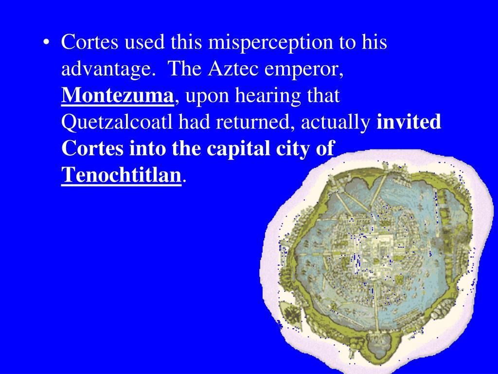 Cortes used this misperception to his advantage.  The Aztec emperor,