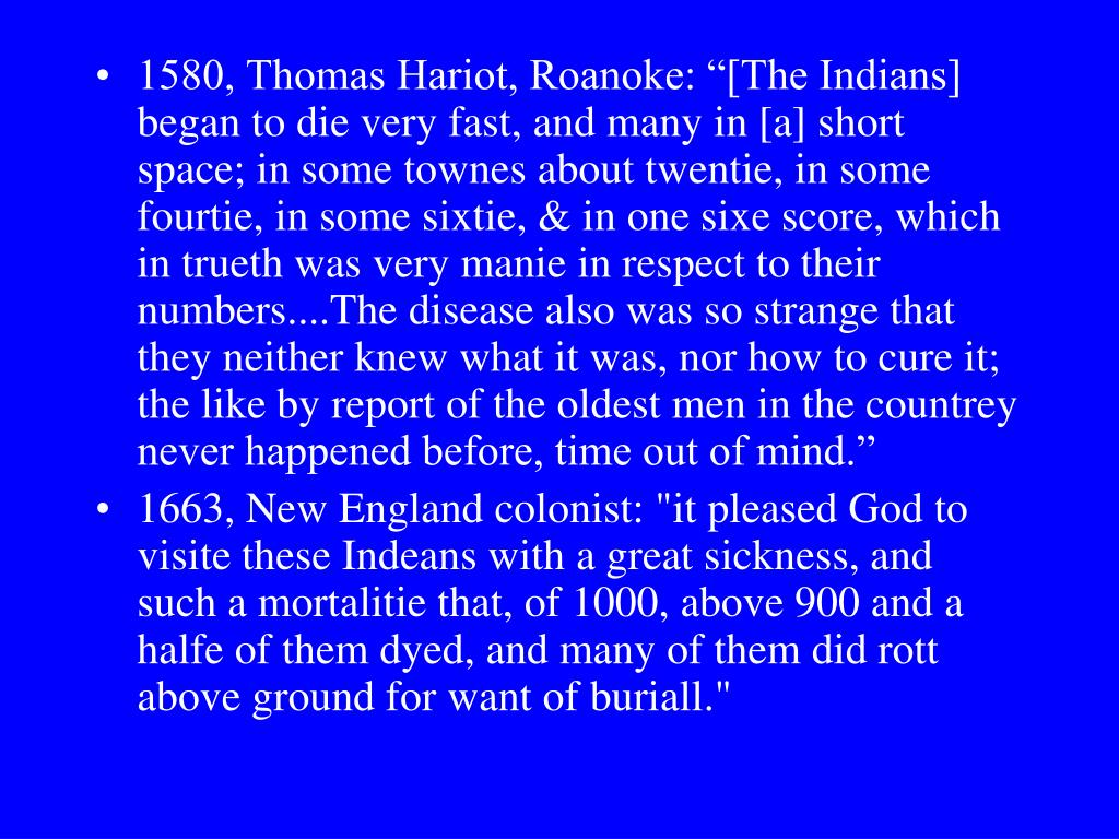 """1580, Thomas Hariot, Roanoke: """"[The Indians] began to die very fast, and many in [a] short space; in some townes about twentie, in some fourtie, in some sixtie, & in one sixe score, which in trueth was very manie in respect to their numbers....The disease also was so strange that they neither knew what it was, nor how to cure it; the like by report of the oldest men in the countrey never happened before, time out of mind."""""""
