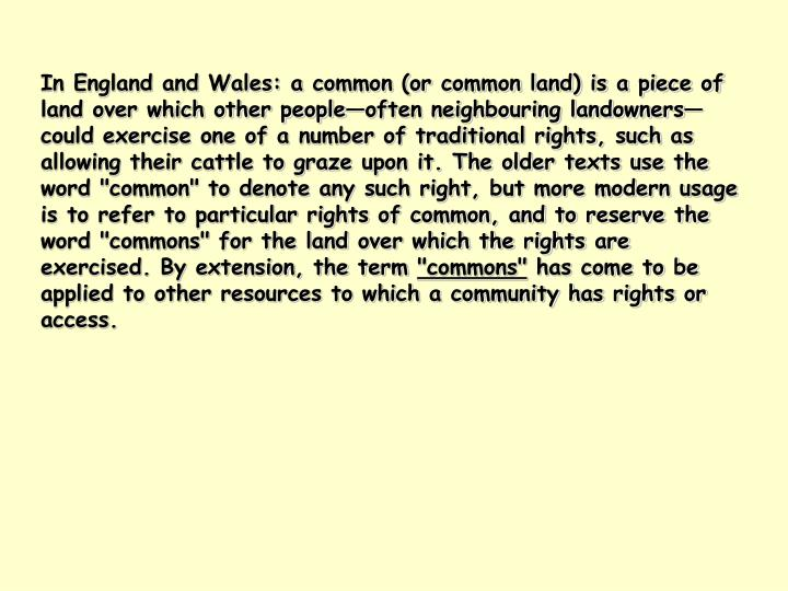 "In England and Wales: a common (or common land) is a piece of land over which other people—often neighbouring landowners—could exercise one of a number of traditional rights, such as allowing their cattle to graze upon it. The older texts use the word ""common"" to denote any such right, but more modern usage is to refer to particular rights of common, and to reserve the word ""commons"" for the land over which the rights are exercised. By extension, the term"